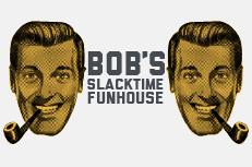 Bob's Slacktime Funhouse